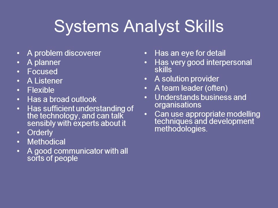 Systems Analyst Skills A problem discoverer A planner Focused A Listener Flexible Has a broad outlook Has sufficient understanding of the technology,