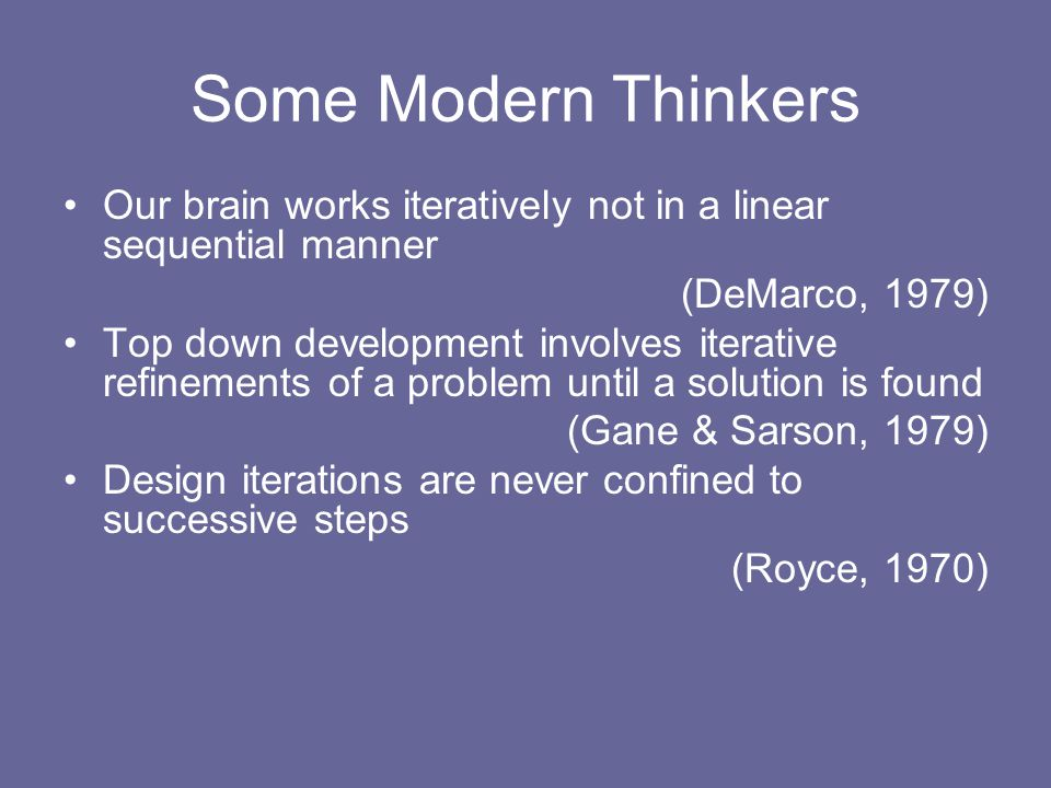 Some Modern Thinkers Our brain works iteratively not in a linear sequential manner (DeMarco, 1979) Top down development involves iterative refinements