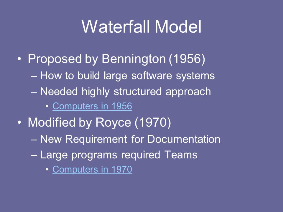 Waterfall Model Proposed by Bennington (1956) –How to build large software systems –Needed highly structured approach Computers in 1956 Modified by Royce (1970) –New Requirement for Documentation –Large programs required Teams Computers in 1970