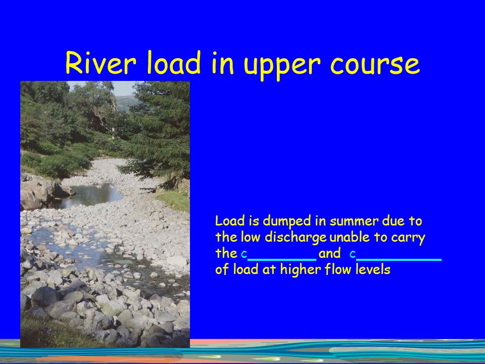 River load in upper course Load is dumped in summer due to the low discharge unable to carry the c________ and c__________ of load at higher flow leve