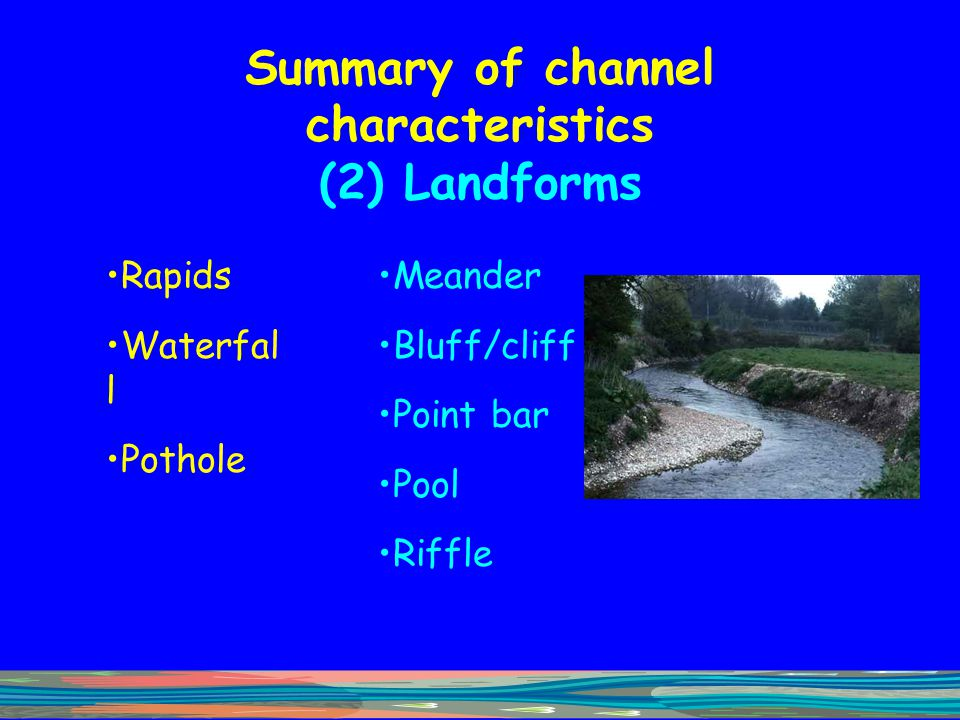 Summary of channel characteristics (2) Landforms Rapids Waterfal l Pothole Meander Bluff/cliff Point bar Pool Riffle