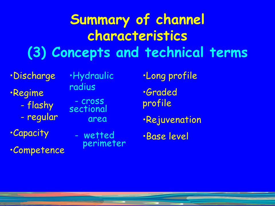 Summary of channel characteristics (3) Concepts and technical terms Discharge Regime - flashy - regular Capacity Competence Hydraulic radius - cross s