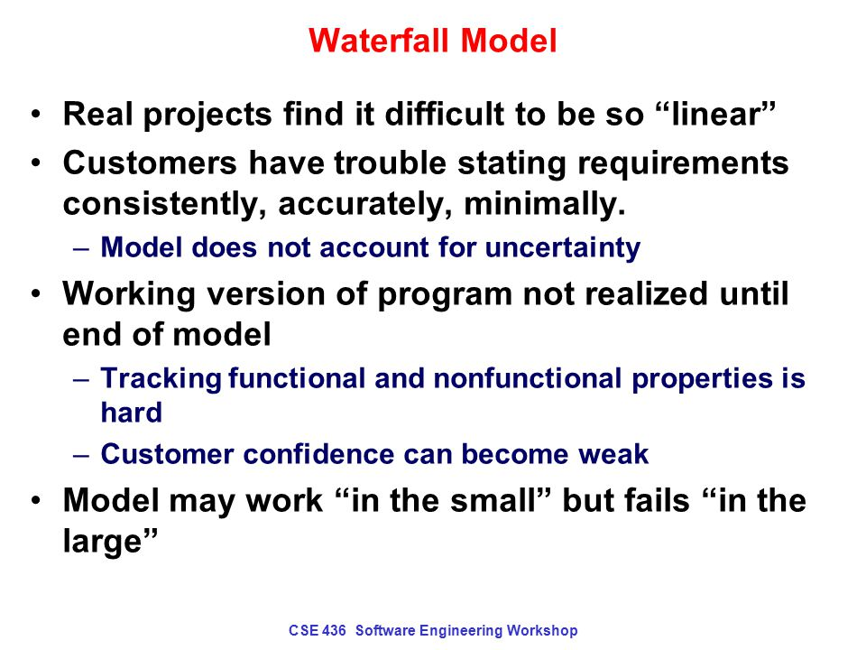 "CSE 436 Software Engineering Workshop Waterfall Model Real projects find it difficult to be so ""linear"" Customers have trouble stating requirements co"