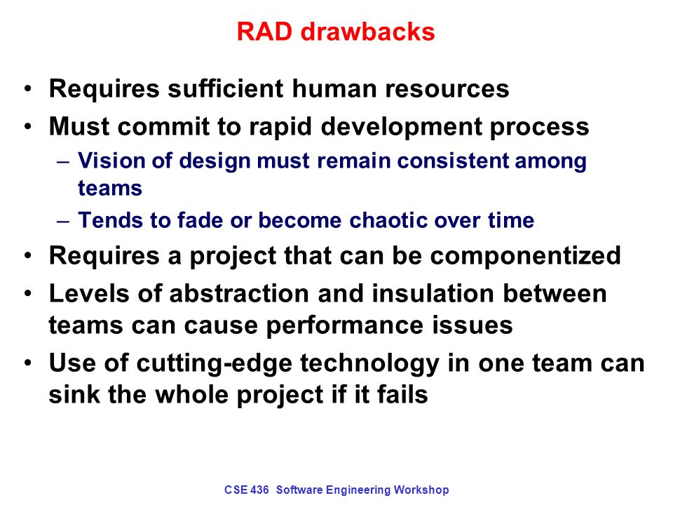 CSE 436 Software Engineering Workshop RAD drawbacks Requires sufficient human resources Must commit to rapid development process –Vision of design mus