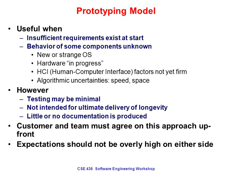 CSE 436 Software Engineering Workshop Prototyping Model Useful when –Insufficient requirements exist at start –Behavior of some components unknown New