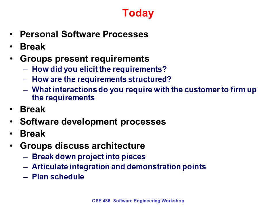 CSE 436 Software Engineering Workshop Today Personal Software Processes Break Groups present requirements –How did you elicit the requirements? –How a
