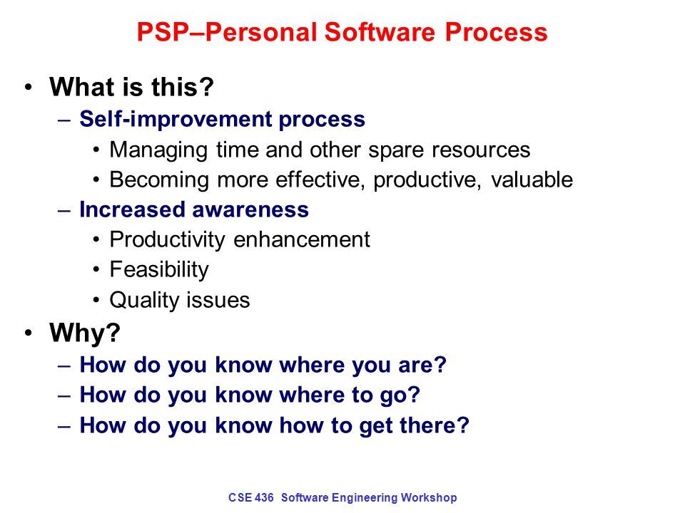 CSE 436 Software Engineering Workshop PSP–Personal Software Process What is this? –Self-improvement process Managing time and other spare resources Be