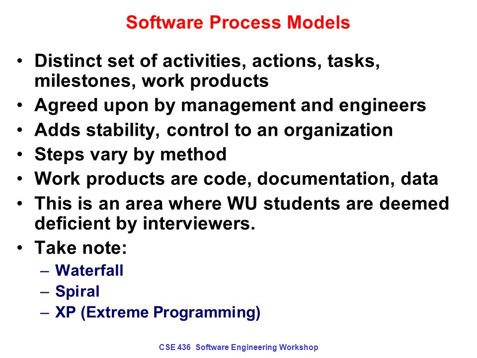 CSE 436 Software Engineering Workshop Waterfall Model Also called classic life cycle, proposed by Winston Royce in 1970 Original proposal allowed for feedback and loops In practice, strictly linear Called a prescriptive process model