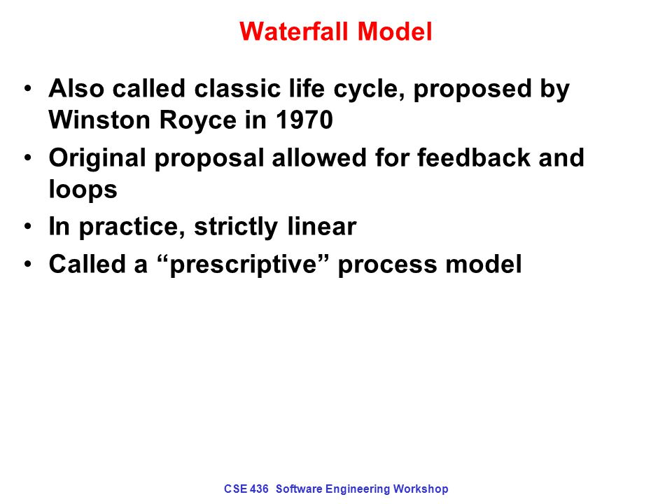 CSE 436 Software Engineering Workshop Waterfall Model Communication –Initiation, requirements gathering Planning –Estimating, scheduling, tracking mechanisms Modeling –Analysis and design Construction –Code and test Deployment –Delivery, support, feedback