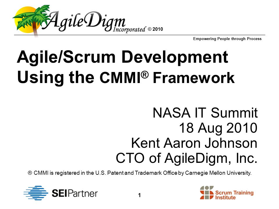 Empowering People through Process © 2010 1 Agile/Scrum Development Using the CMMI ® Framework NASA IT Summit 18 Aug 2010 Kent Aaron Johnson CTO of AgileDigm, Inc.