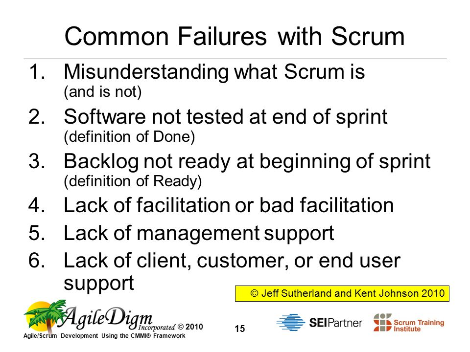 © 2010 Agile/Scrum Development Using the CMMI® Framework 15 Common Failures with Scrum 1.Misunderstanding what Scrum is (and is not) 2.Software not tested at end of sprint (definition of Done) 3.Backlog not ready at beginning of sprint (definition of Ready) 4.Lack of facilitation or bad facilitation 5.Lack of management support 6.Lack of client, customer, or end user support © Jeff Sutherland and Kent Johnson 2010