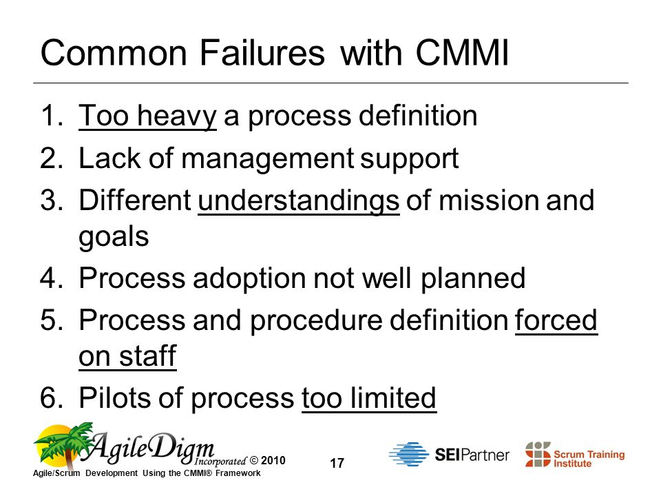 © 2010 Agile/Scrum Development Using the CMMI® Framework 17 Common Failures with CMMI 1.Too heavy a process definition 2.Lack of management support 3.Different understandings of mission and goals 4.Process adoption not well planned 5.Process and procedure definition forced on staff 6.Pilots of process too limited