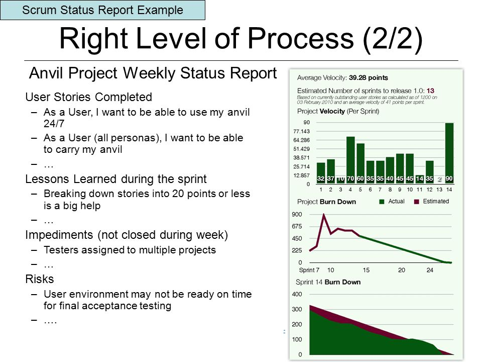 © 2010 Agile/Scrum Development Using the CMMI® Framework 19 Right Level of Process (2/2) Anvil Project Weekly Status Report User Stories Completed –As a User, I want to be able to use my anvil 24/7 –As a User (all personas), I want to be able to carry my anvil –… Lessons Learned during the sprint –Breaking down stories into 20 points or less is a big help –… Impediments (not closed during week) –Testers assigned to multiple projects –… Risks –User environment may not be ready on time for final acceptance testing –….