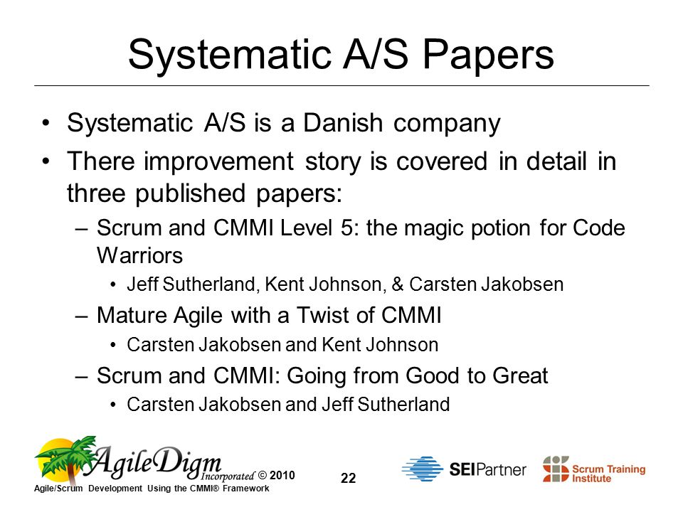 © 2010 Agile/Scrum Development Using the CMMI® Framework 22 Systematic A/S Papers Systematic A/S is a Danish company There improvement story is covered in detail in three published papers: –Scrum and CMMI Level 5: the magic potion for Code Warriors Jeff Sutherland, Kent Johnson, & Carsten Jakobsen –Mature Agile with a Twist of CMMI Carsten Jakobsen and Kent Johnson –Scrum and CMMI: Going from Good to Great Carsten Jakobsen and Jeff Sutherland