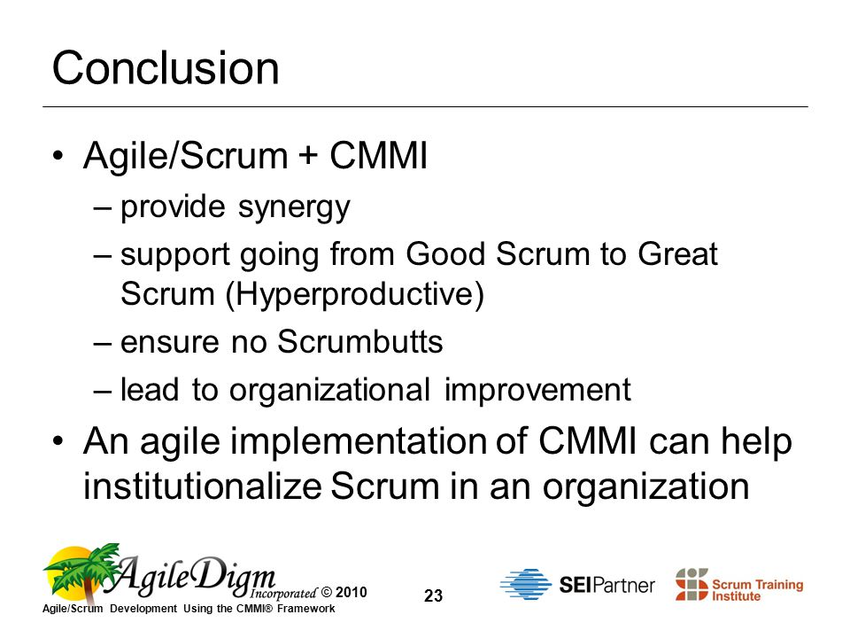 © 2010 Agile/Scrum Development Using the CMMI® Framework 23 Conclusion Agile/Scrum + CMMI –provide synergy –support going from Good Scrum to Great Scrum (Hyperproductive) –ensure no Scrumbutts –lead to organizational improvement An agile implementation of CMMI can help institutionalize Scrum in an organization