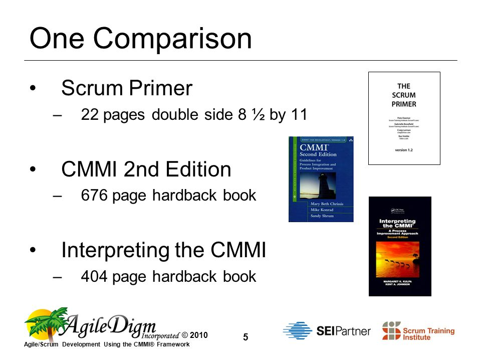 © 2010 Agile/Scrum Development Using the CMMI® Framework 5 One Comparison Scrum Primer –22 pages double side 8 ½ by 11 CMMI 2nd Edition –676 page hardback book Interpreting the CMMI –404 page hardback book