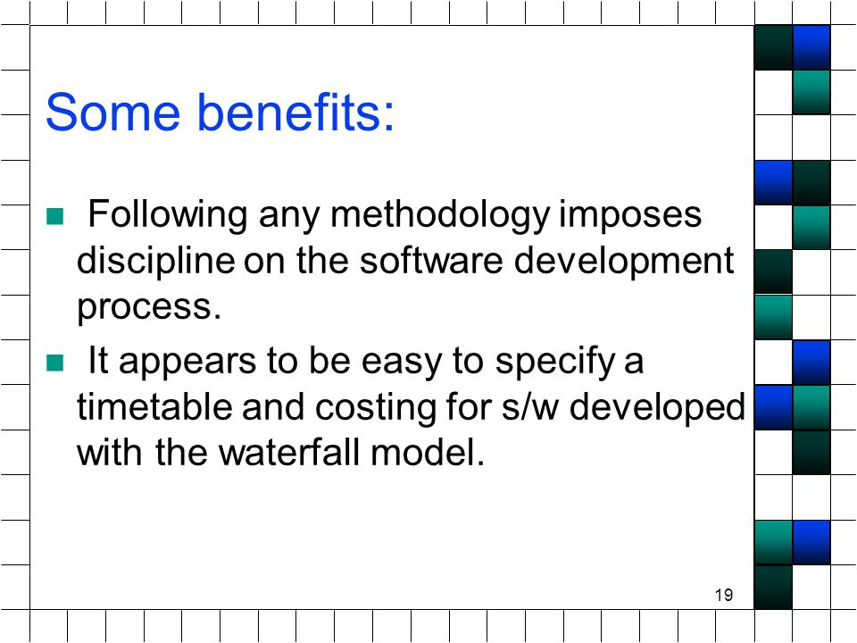 19 Some benefits: Following any methodology imposes discipline on the software development process.