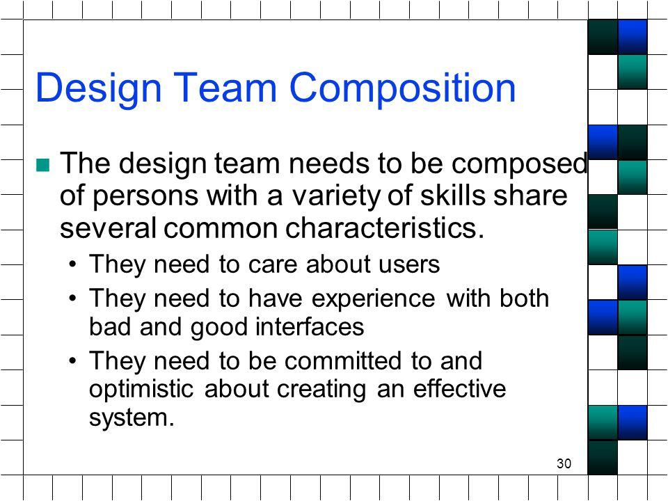 30 Design Team Composition The design team needs to be composed of persons with a variety of skills share several common characteristics.