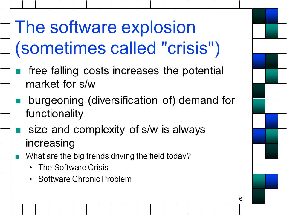 6 The software explosion (sometimes called crisis ) free falling costs increases the potential market for s/w burgeoning (diversification of) demand for functionality size and complexity of s/w is always increasing What are the big trends driving the field today.