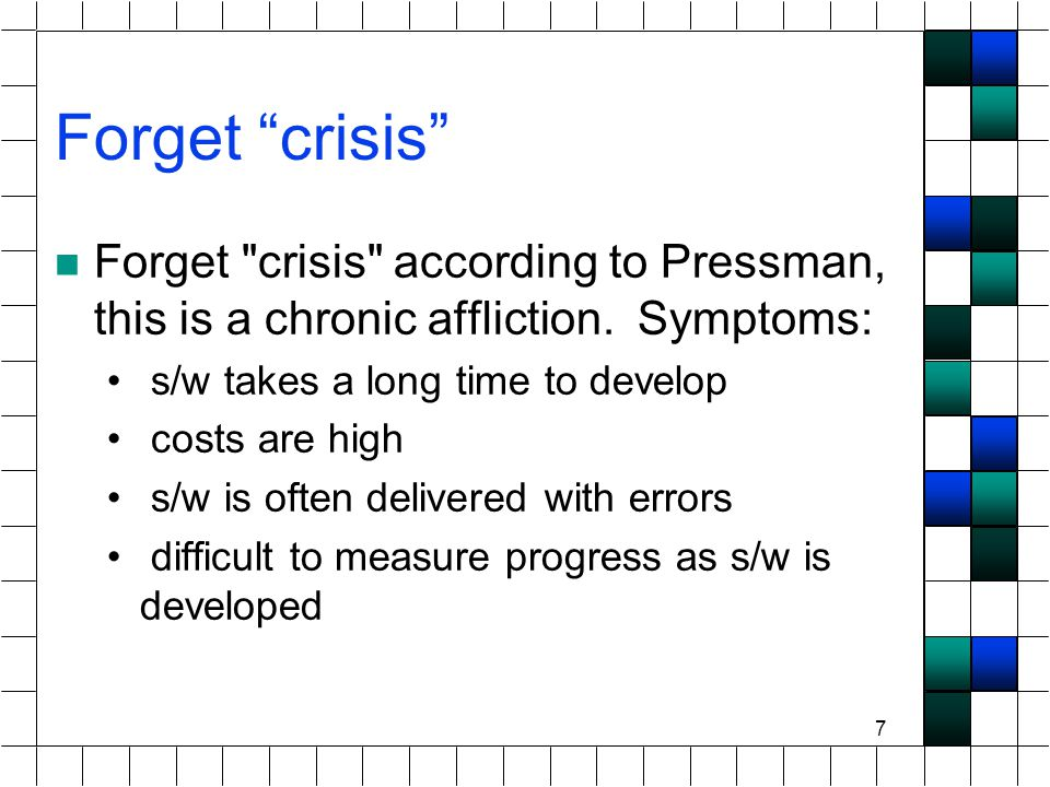 7 Forget crisis Forget crisis according to Pressman, this is a chronic affliction.