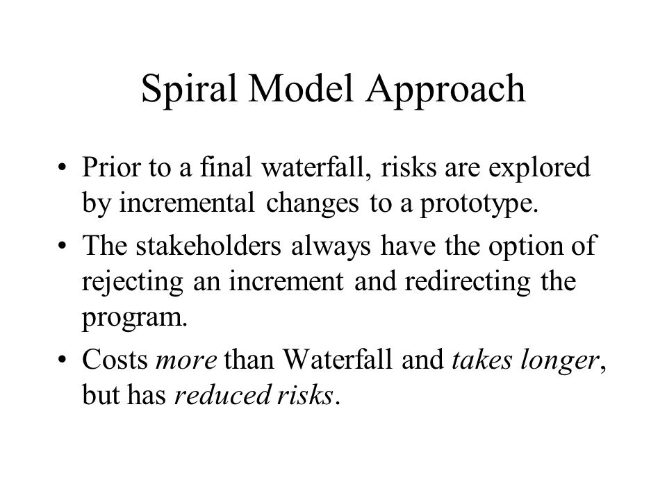 Spiral Model Approach Prior to a final waterfall, risks are explored by incremental changes to a prototype.