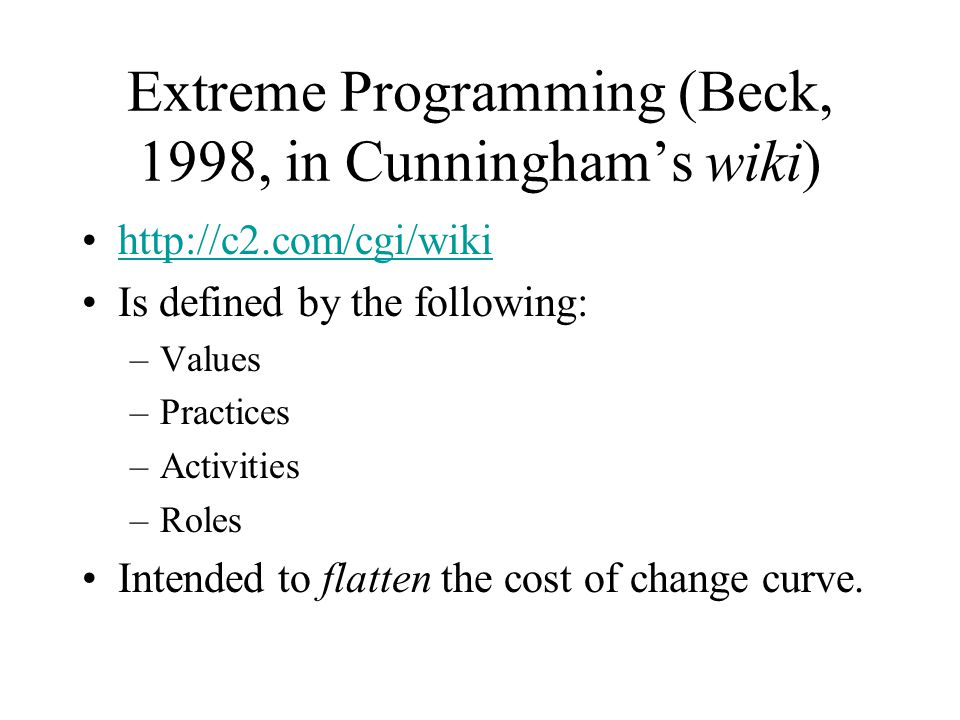 Extreme Programming (Beck, 1998, in Cunningham's wiki) http://c2.com/cgi/wiki Is defined by the following: –Values –Practices –Activities –Roles Intended to flatten the cost of change curve.