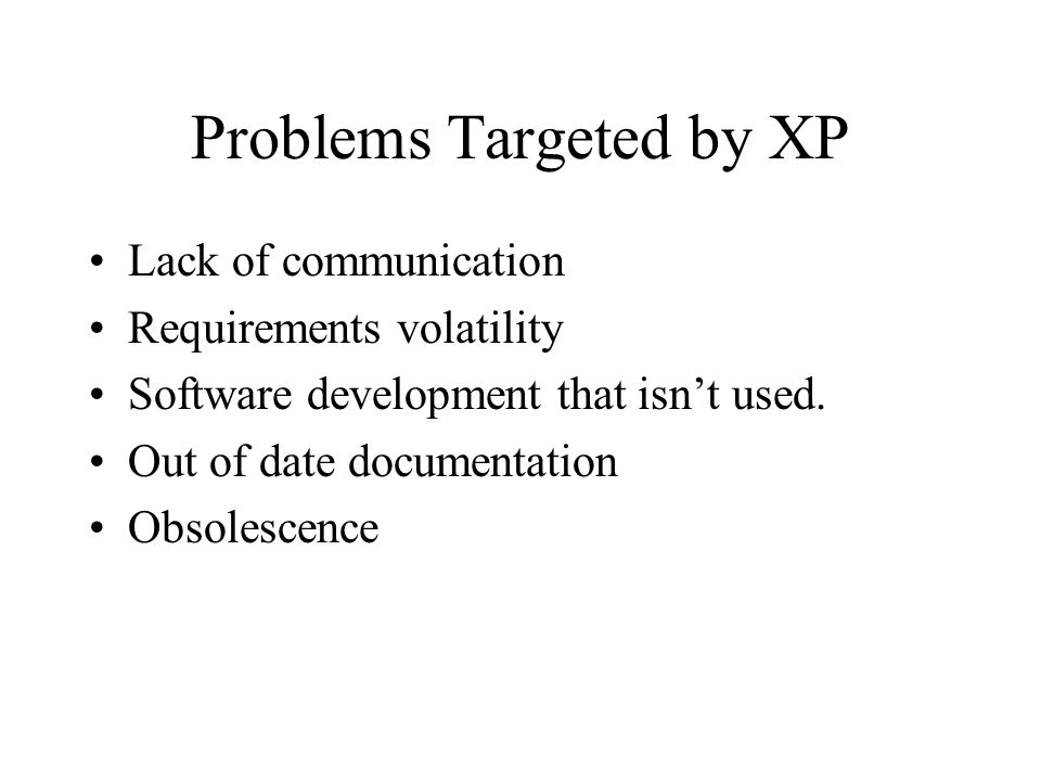 Problems Targeted by XP Lack of communication Requirements volatility Software development that isn't used.
