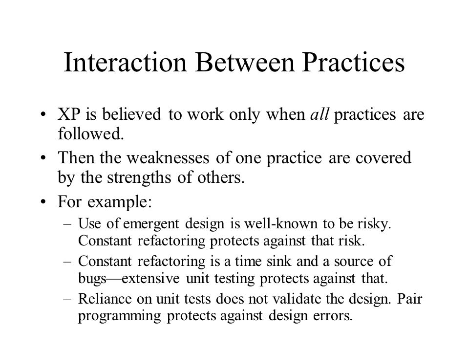 Interaction Between Practices XP is believed to work only when all practices are followed.