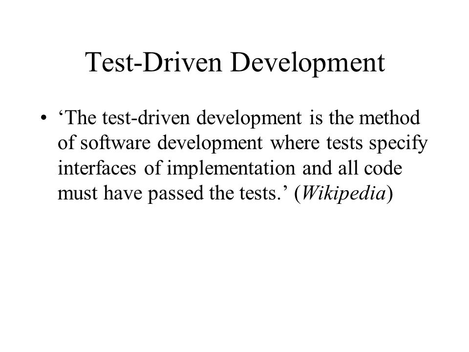 Test-Driven Development 'The test-driven development is the method of software development where tests specify interfaces of implementation and all code must have passed the tests.' (Wikipedia)