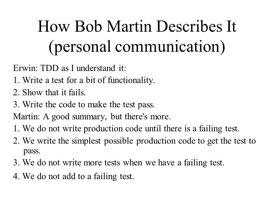 How Bob Martin Describes It (personal communication) Erwin: TDD as I understand it: 1.