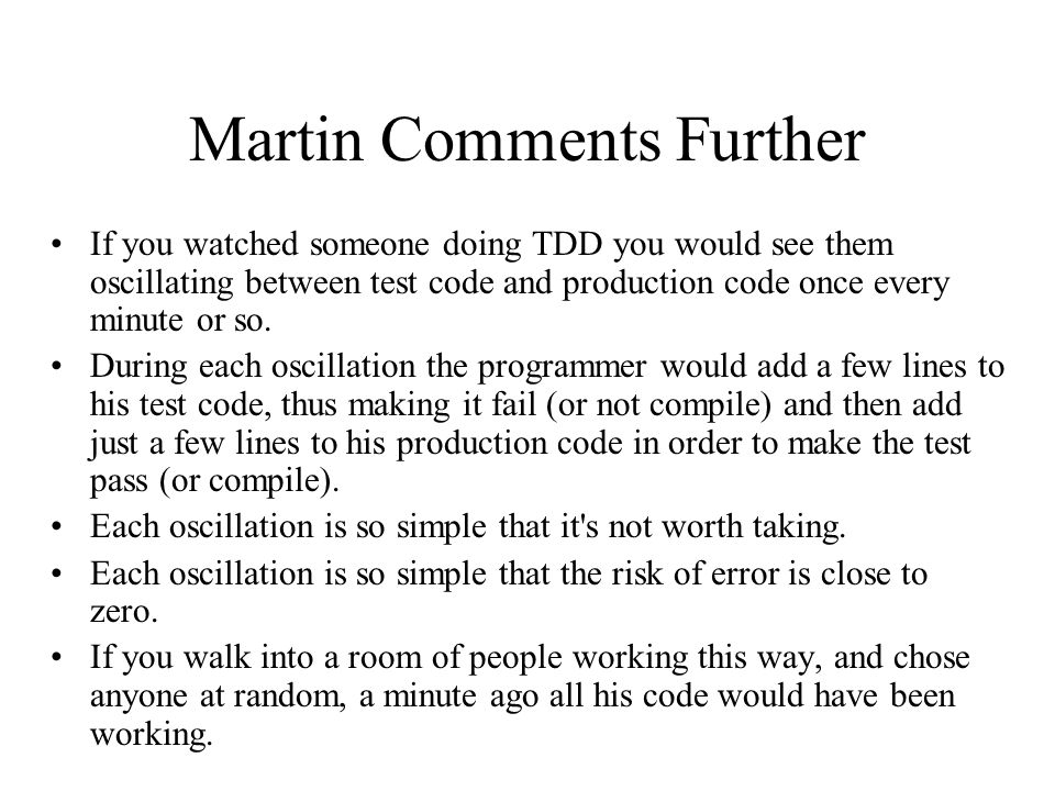 Martin Comments Further If you watched someone doing TDD you would see them oscillating between test code and production code once every minute or so.