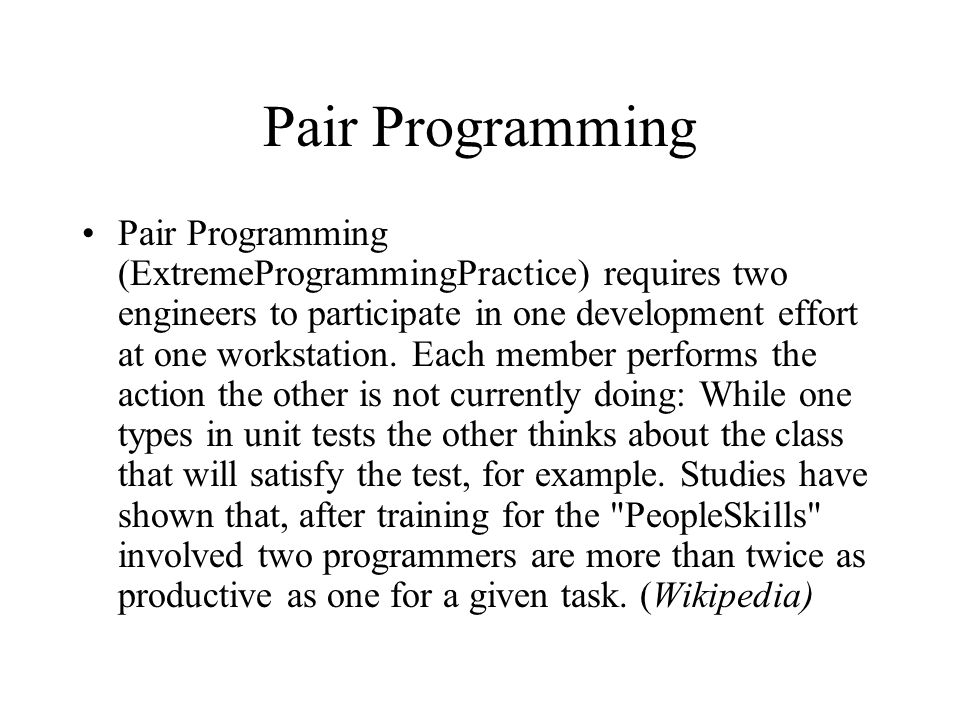 Pair Programming Pair Programming (ExtremeProgrammingPractice) requires two engineers to participate in one development effort at one workstation.