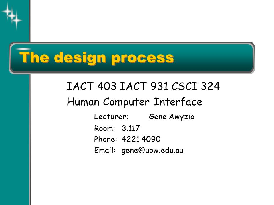 The design process IACT 403 IACT 931 CSCI 324 Human Computer Interface Lecturer:Gene Awyzio Room:3.117 Phone:4221 4090 Email:gene@uow.edu.au
