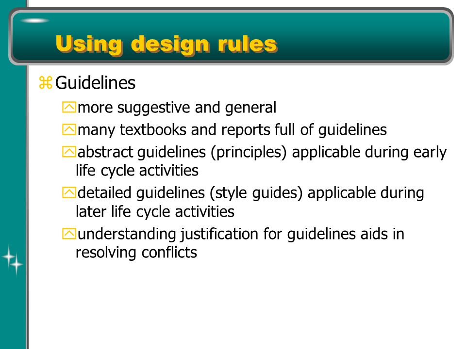Using design rules z Guidelines y more suggestive and general y many textbooks and reports full of guidelines y abstract guidelines (principles) applicable during early life cycle activities y detailed guidelines (style guides) applicable during later life cycle activities y understanding justification for guidelines aids in resolving conflicts