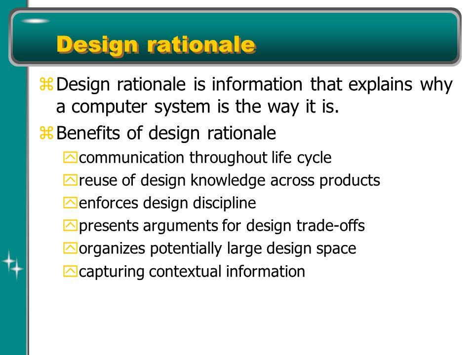 Design rationale z Design rationale is information that explains why a computer system is the way it is.