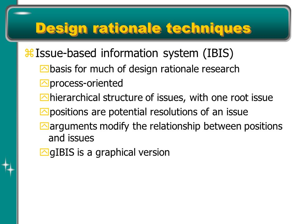 Design rationale techniques z Issue-based information system (IBIS) y basis for much of design rationale research y process-oriented y hierarchical structure of issues, with one root issue y positions are potential resolutions of an issue y arguments modify the relationship between positions and issues y gIBIS is a graphical version