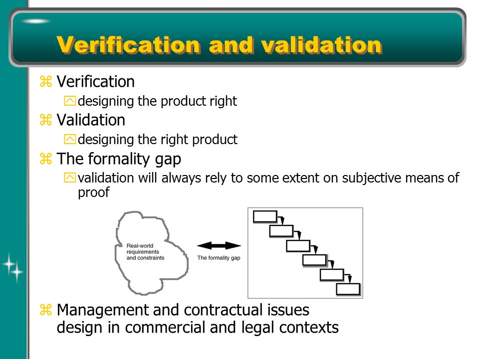 Verification and validation z Verification y designing the product right z Validation y designing the right product z The formality gap y validation will always rely to some extent on subjective means of proof z Management and contractual issues design in commercial and legal contexts