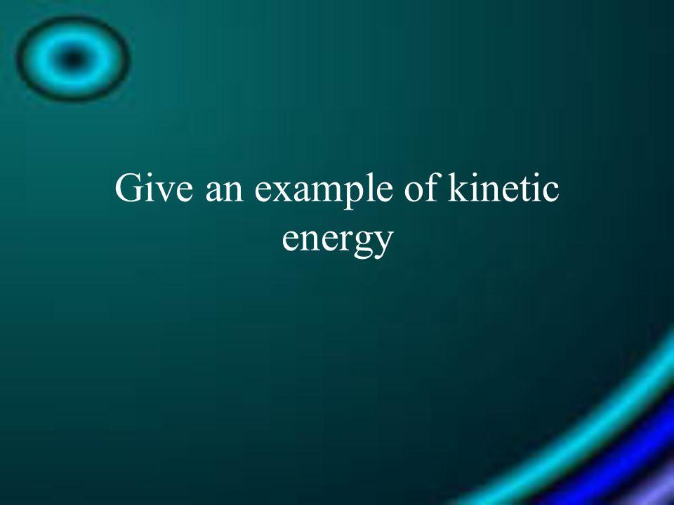 Give an example of kinetic energy