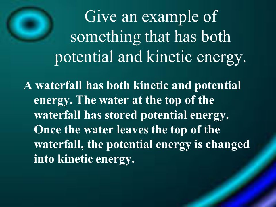 A waterfall has both kinetic and potential energy. The water at the top of the waterfall has stored potential energy. Once the water leaves the top of