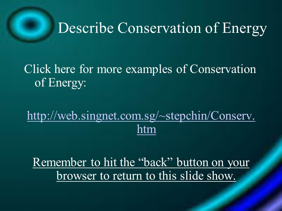 Describe Conservation of Energy Click here for more examples of Conservation of Energy: http://web.singnet.com.sg/~stepchin/Conserv. htm Remember to h