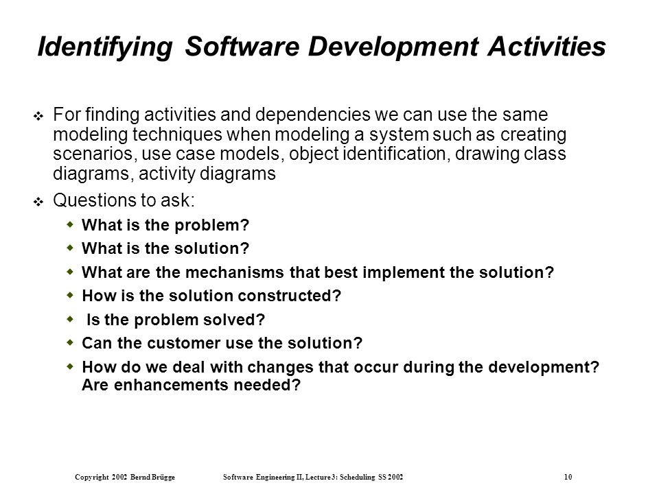 Copyright 2002 Bernd Brügge Software Engineering II, Lecture 3: Scheduling SS 2002 10 Identifying Software Development Activities  For finding activities and dependencies we can use the same modeling techniques when modeling a system such as creating scenarios, use case models, object identification, drawing class diagrams, activity diagrams  Questions to ask:  What is the problem.