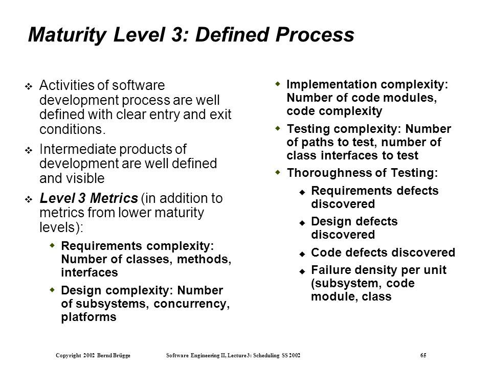 Copyright 2002 Bernd Brügge Software Engineering II, Lecture 3: Scheduling SS 2002 65 Maturity Level 3: Defined Process  Activities of software development process are well defined with clear entry and exit conditions.
