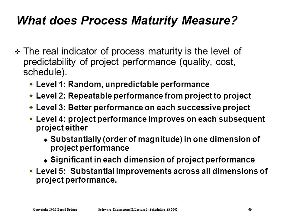 Copyright 2002 Bernd Brügge Software Engineering II, Lecture 3: Scheduling SS 2002 69 What does Process Maturity Measure.