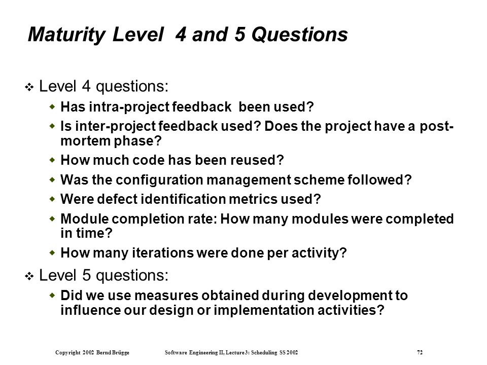 Copyright 2002 Bernd Brügge Software Engineering II, Lecture 3: Scheduling SS 2002 72 Maturity Level 4 and 5 Questions  Level 4 questions:  Has intra-project feedback been used.