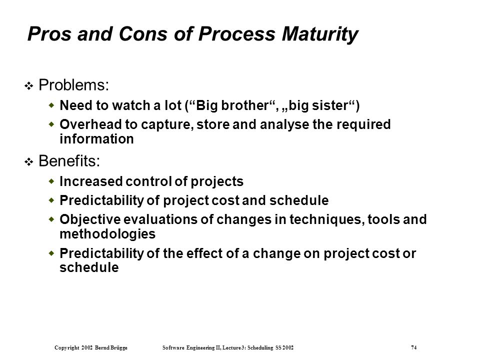 "Copyright 2002 Bernd Brügge Software Engineering II, Lecture 3: Scheduling SS 2002 74 Pros and Cons of Process Maturity  Problems:  Need to watch a lot ( Big brother , ""big sister )  Overhead to capture, store and analyse the required information  Benefits:  Increased control of projects  Predictability of project cost and schedule  Objective evaluations of changes in techniques, tools and methodologies  Predictability of the effect of a change on project cost or schedule"