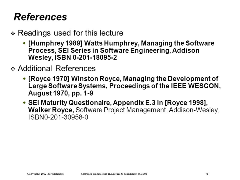 Copyright 2002 Bernd Brügge Software Engineering II, Lecture 3: Scheduling SS 2002 75 References  Readings used for this lecture  [Humphrey 1989] Watts Humphrey, Managing the Software Process, SEI Series in Software Engineering, Addison Wesley, ISBN 0-201-18095-2  Additional References  [Royce 1970] Winston Royce, Managing the Development of Large Software Systems, Proceedings of the IEEE WESCON, August 1970, pp.