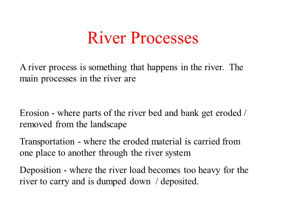 River Processes A river process is something that happens in the river. The main processes in the river are Erosion - where parts of the river bed and