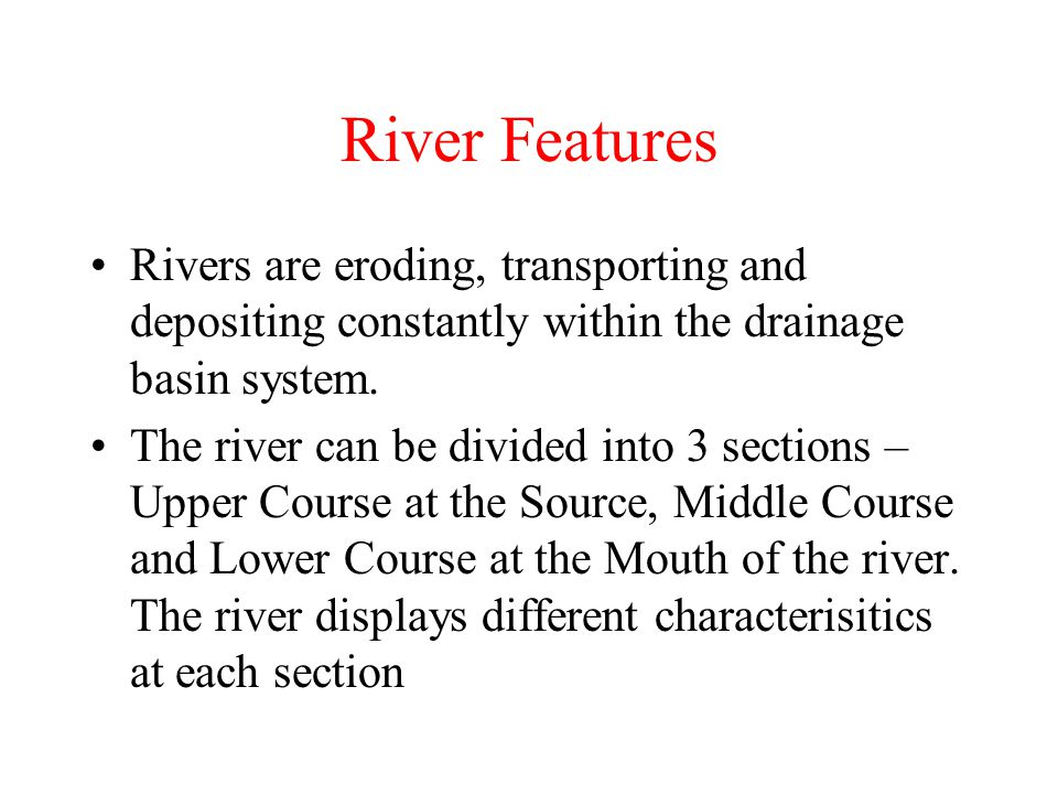 River Features Rivers are eroding, transporting and depositing constantly within the drainage basin system. The river can be divided into 3 sections –