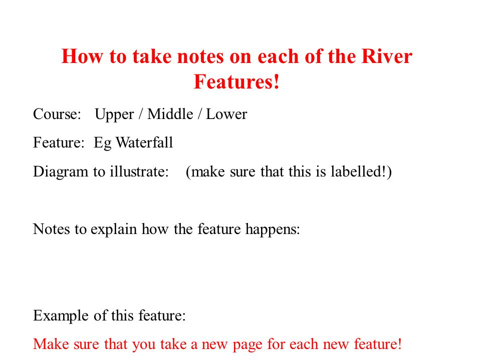 How to take notes on each of the River Features! Course: Upper / Middle / Lower Feature: Eg Waterfall Diagram to illustrate: (make sure that this is l