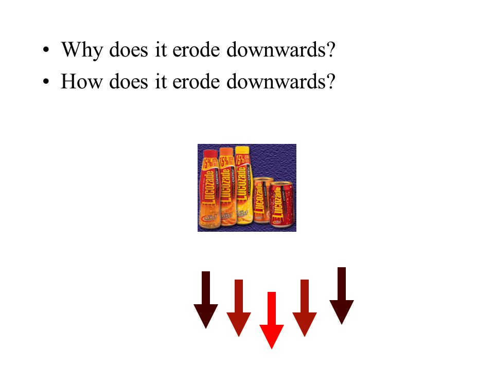 Why does it erode downwards? How does it erode downwards?